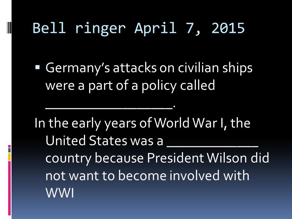 Bell ringer April 7, 2015  Germany's attacks on civilian ships were a part of a policy called __________________.