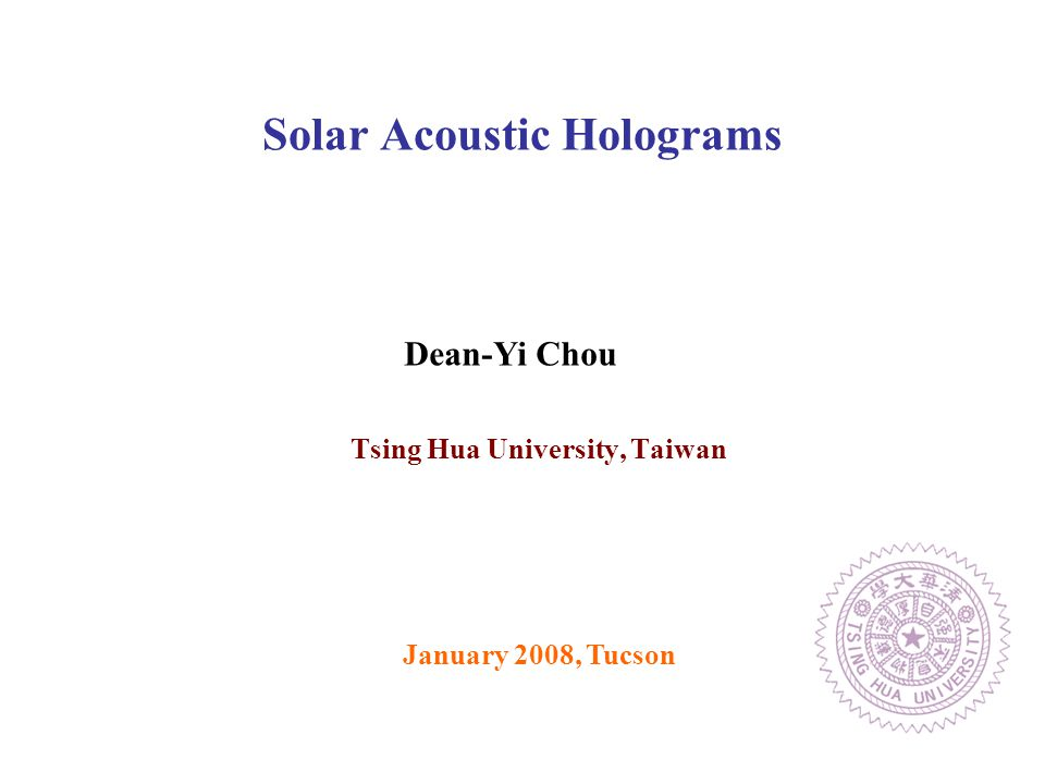Tsing Hua University, Taiwan Solar Acoustic Holograms January 2008, Tucson Dean-Yi Chou