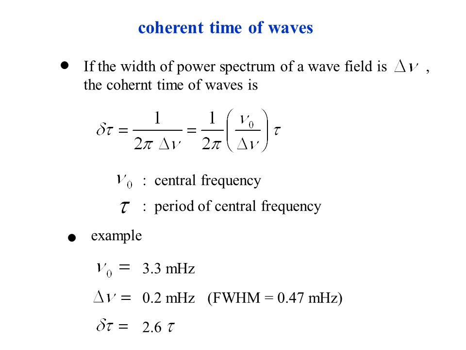 If the width of power spectrum of a wave field is, the cohernt time of waves is coherent time of waves : central frequency : period of central frequency example 3.3 mHz 0.2 mHz (FWHM = 0.47 mHz) 2.6