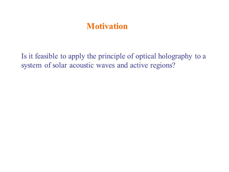 Motivation Is it feasible to apply the principle of optical holography to a system of solar acoustic waves and active regions