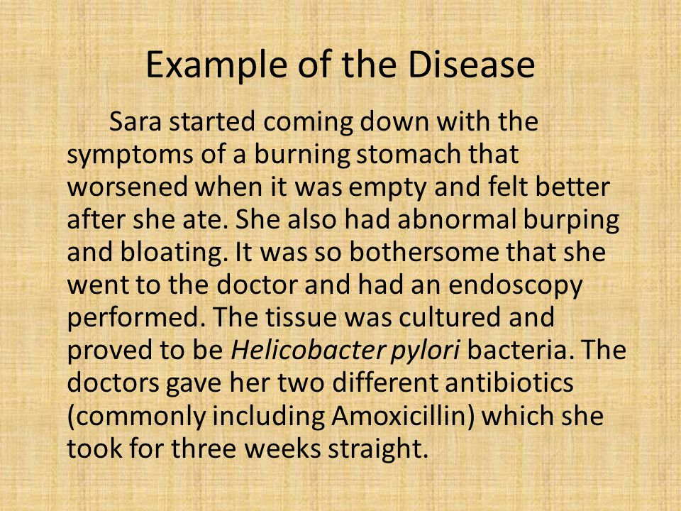Example of the Disease Sara started coming down with the symptoms of a burning stomach that worsened when it was empty and felt better after she ate.