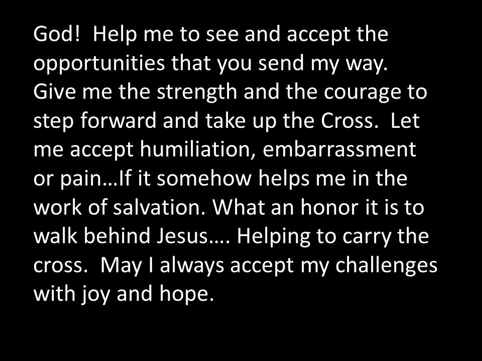 God! Help me to see and accept the opportunities that you send my way. Give me the strength and the courage to step forward and take up the Cross. Let