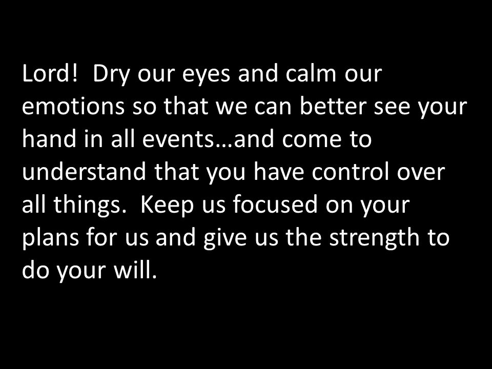 Lord! Dry our eyes and calm our emotions so that we can better see your hand in all events…and come to understand that you have control over all thing