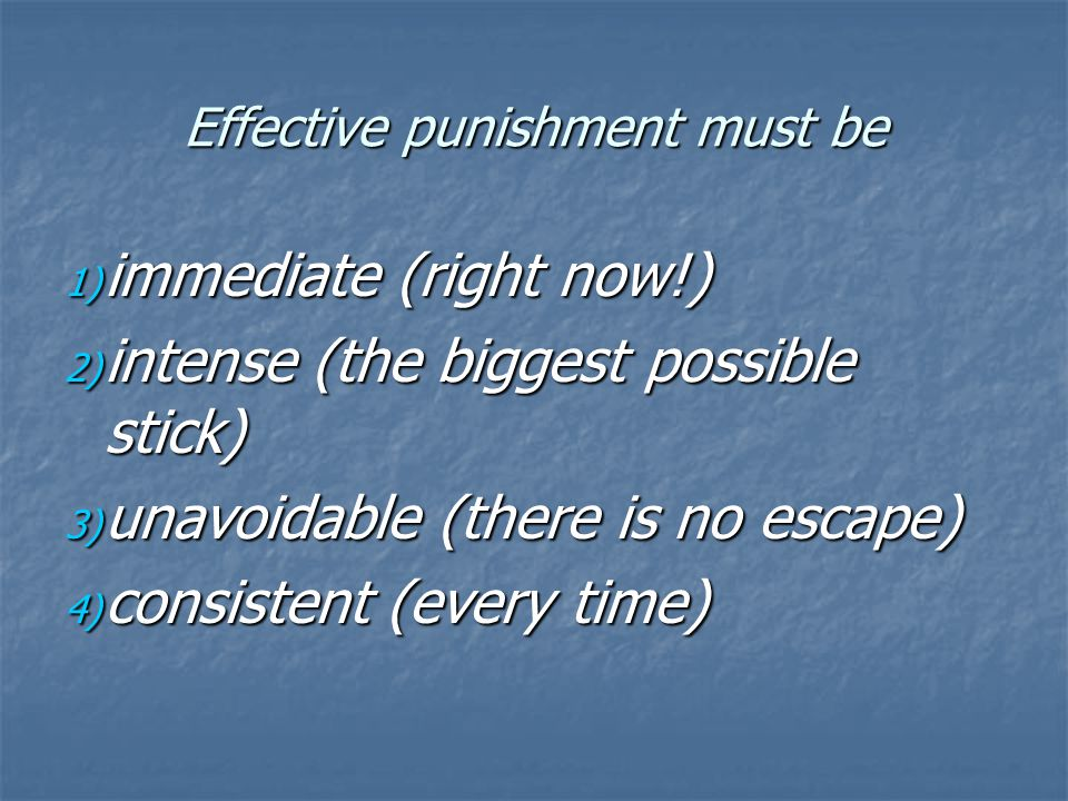 Effective punishment must be 1) immediate (right now!) 2) intense (the biggest possible stick) 3) unavoidable (there is no escape) 4) consistent (ever