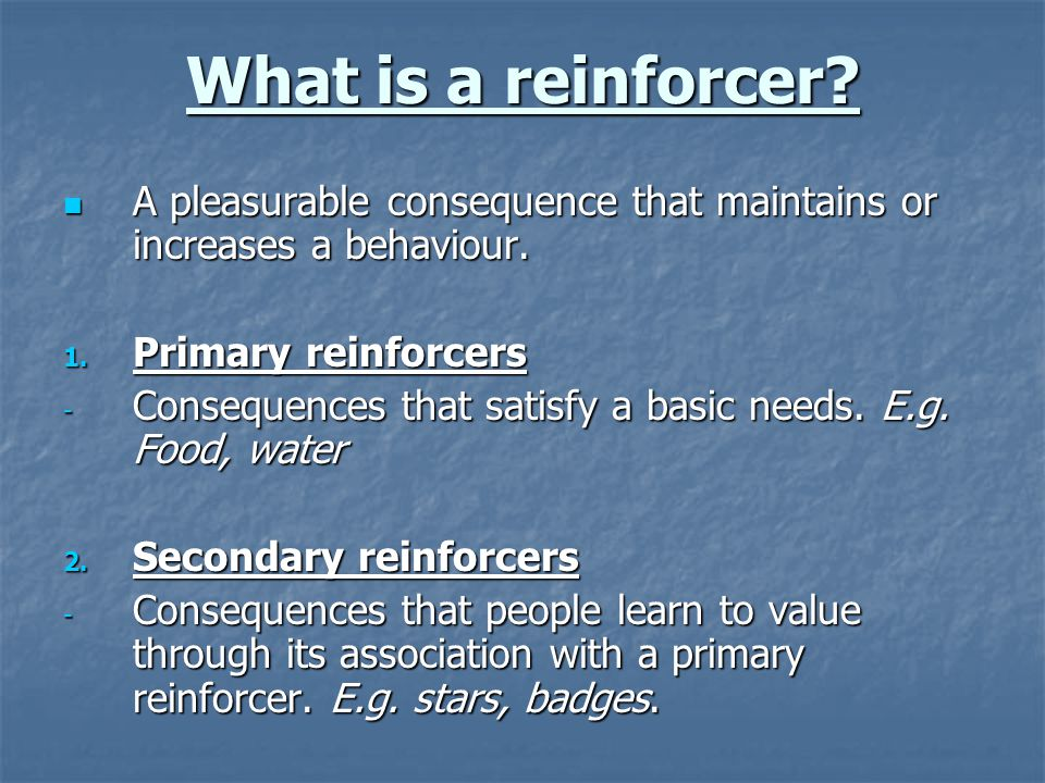 What is a reinforcer. A pleasurable consequence that maintains or increases a behaviour.