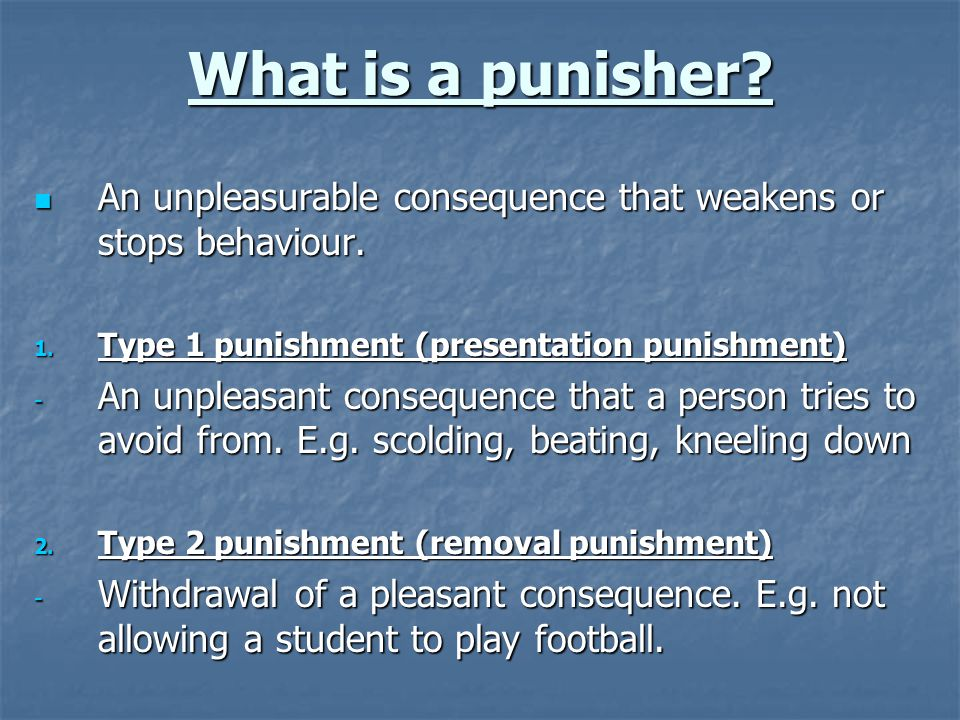 What is a punisher? An unpleasurable consequence that weakens or stops behaviour. An unpleasurable consequence that weakens or stops behaviour. 1. Typ
