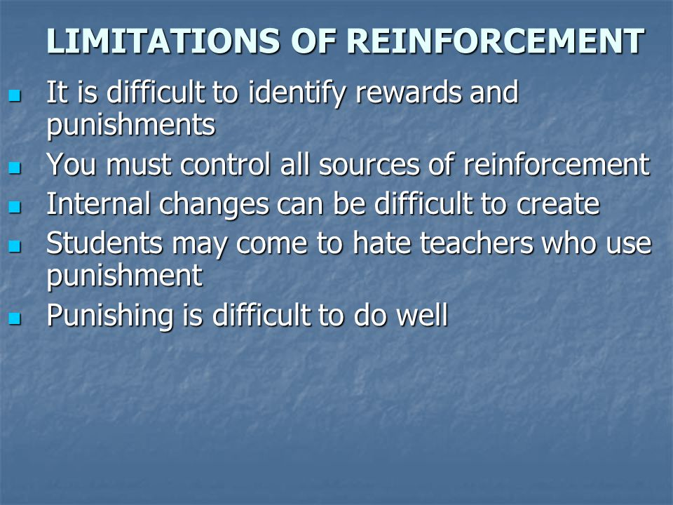 LIMITATIONS OF REINFORCEMENT It is difficult to identify rewards and punishments It is difficult to identify rewards and punishments You must control
