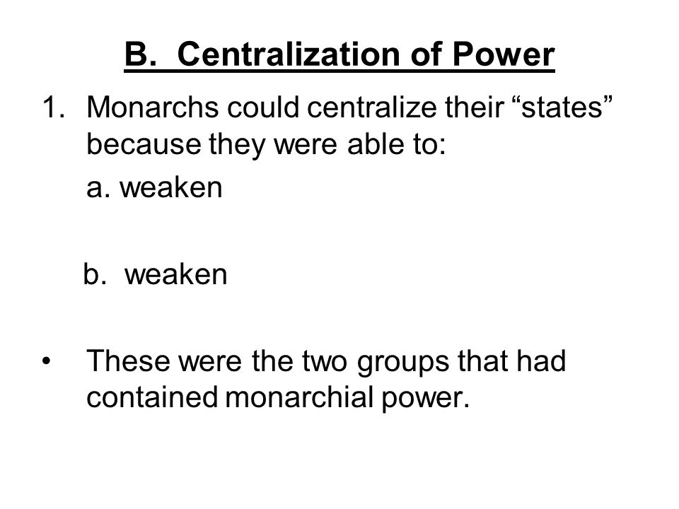 "B. Centralization of Power 1.Monarchs could centralize their ""states"" because they were able to: a. weaken b. weaken These were the two groups that ha"