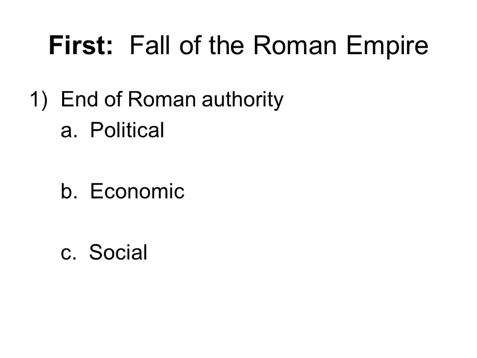 First: Fall of the Roman Empire 1)End of Roman authority a. Political b. Economic c. Social