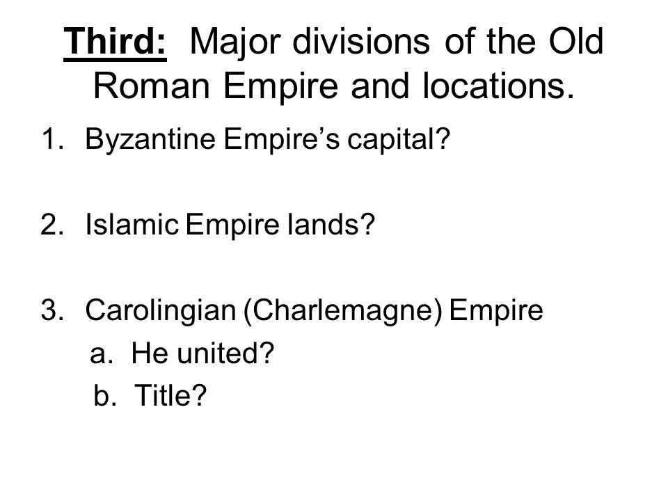 Third: Major divisions of the Old Roman Empire and locations. 1.Byzantine Empire's capital? 2.Islamic Empire lands? 3.Carolingian (Charlemagne) Empire