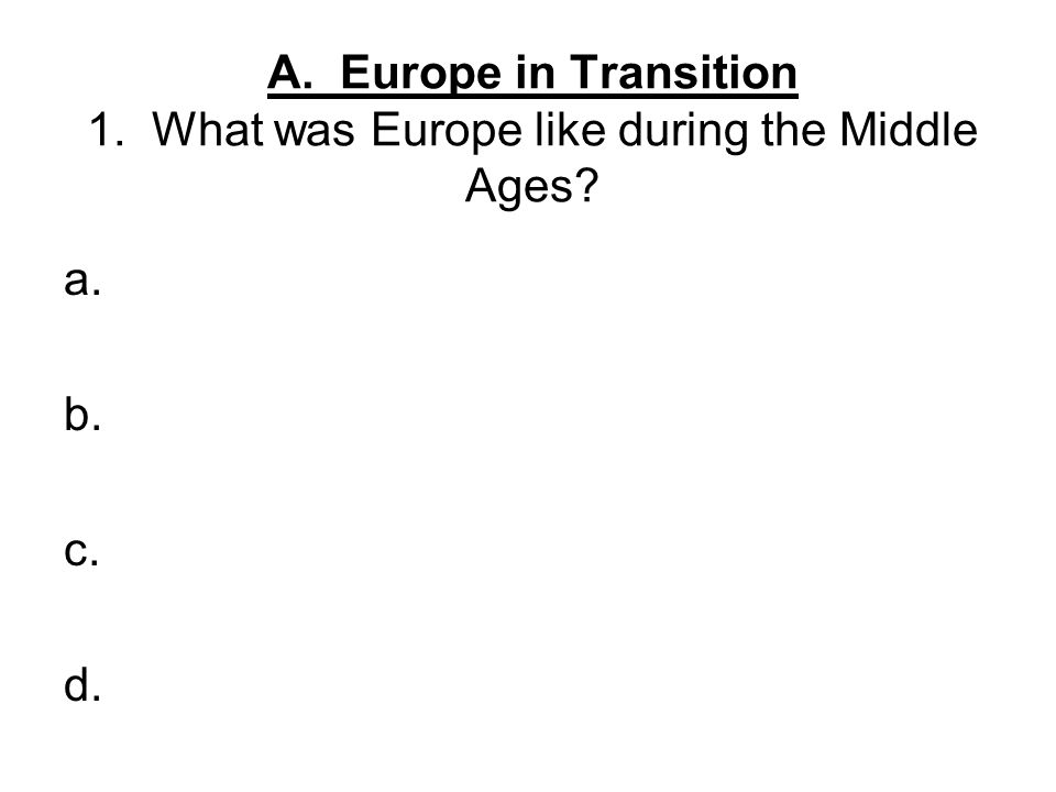 A. Europe in Transition 1. What was Europe like during the Middle Ages? a. b. c. d.
