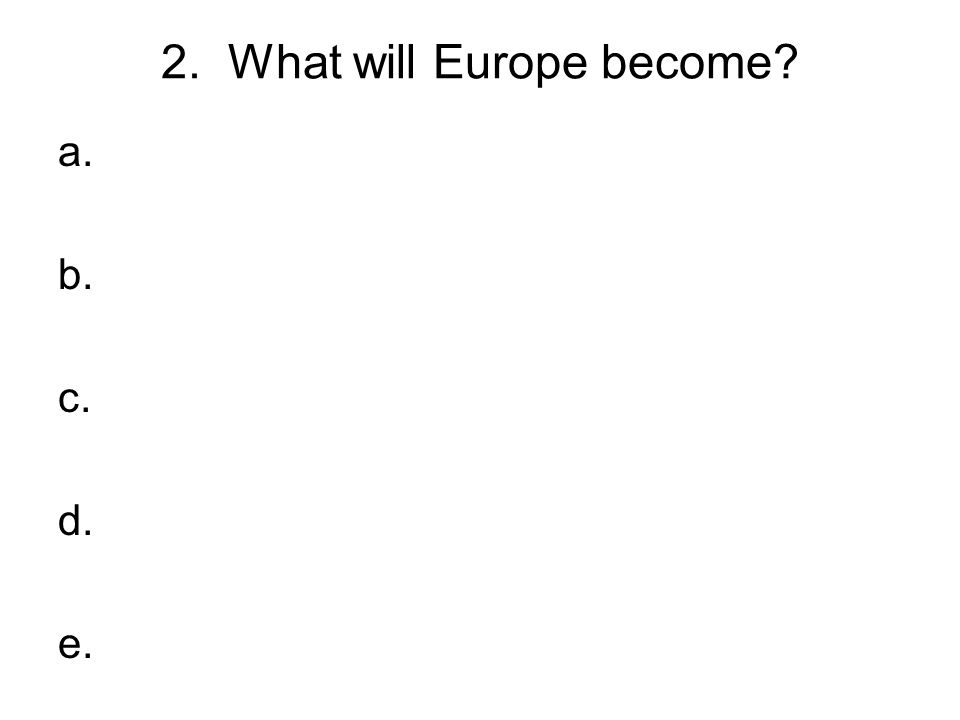 2. What will Europe become? a. b. c. d. e.