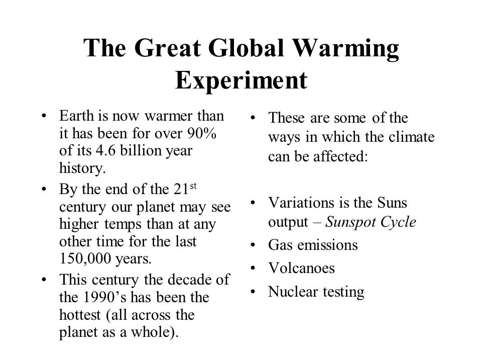 The Great Global Warming Experiment Earth is now warmer than it has been for over 90% of its 4.6 billion year history. By the end of the 21 st century