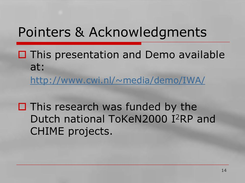 14 Pointers & Acknowledgments  This presentation and Demo available at: http://www.cwi.nl/~media/demo/IWA/  This research was funded by the Dutch national ToKeN2000 I 2 RP and CHIME projects.