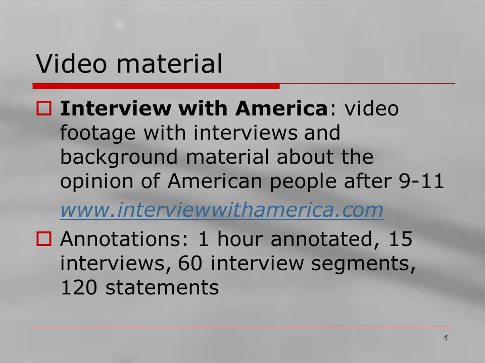 4 Video material  Interview with America: video footage with interviews and background material about the opinion of American people after 9-11 www.interviewwithamerica.com  Annotations: 1 hour annotated, 15 interviews, 60 interview segments, 120 statements