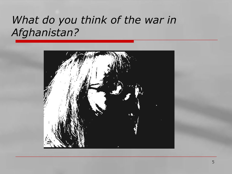 5 What do you think of the war in Afghanistan