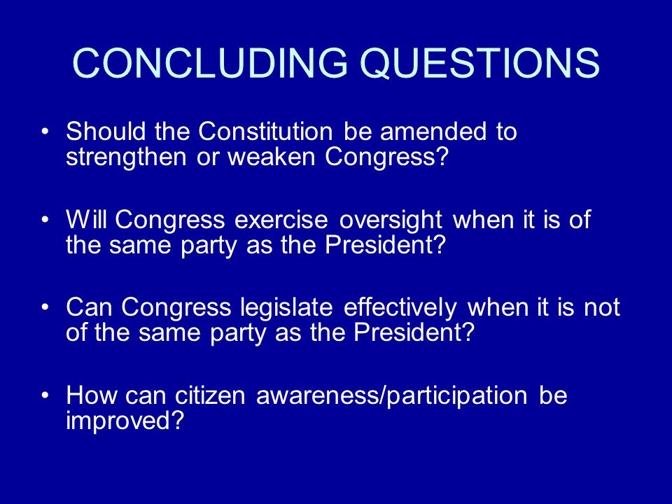 CONCLUDING QUESTIONS Should the Constitution be amended to strengthen or weaken Congress.