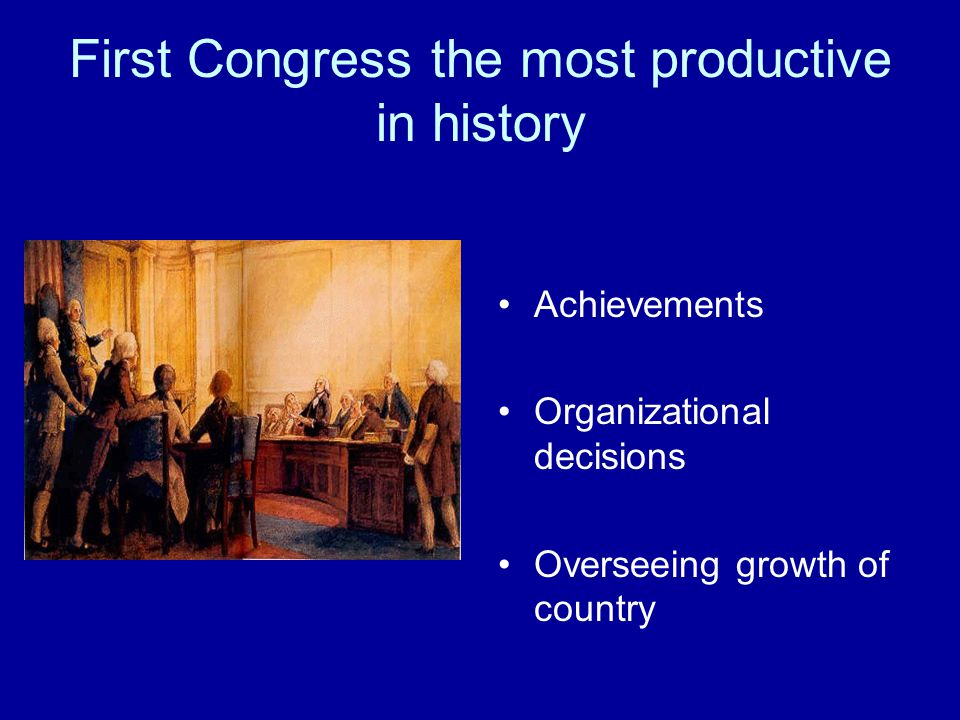First Congress the most productive in history Achievements Organizational decisions Overseeing growth of country