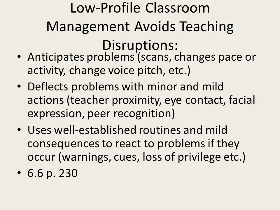 Low-Profile Classroom Management Avoids Teaching Disruptions: Anticipates problems (scans, changes pace or activity, change voice pitch, etc.) Deflect