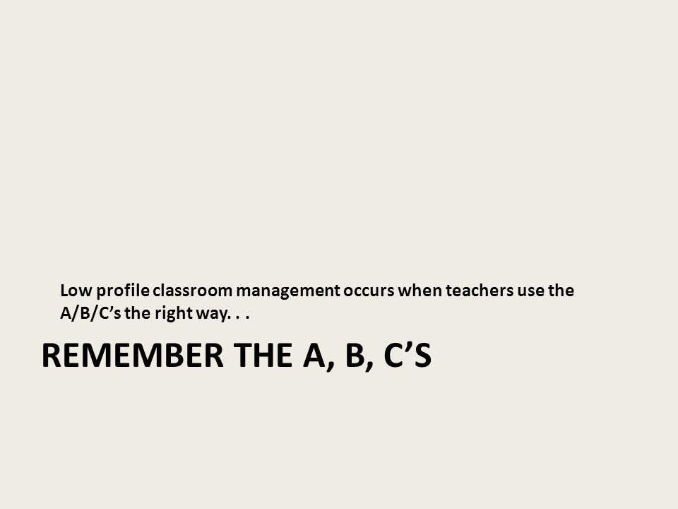 REMEMBER THE A, B, C'S Low profile classroom management occurs when teachers use the A/B/C's the right way...