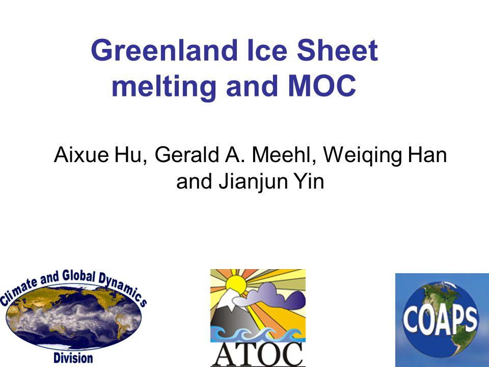Greenland Ice Sheet melting and MOC Aixue Hu, Gerald A. Meehl, Weiqing Han and Jianjun Yin