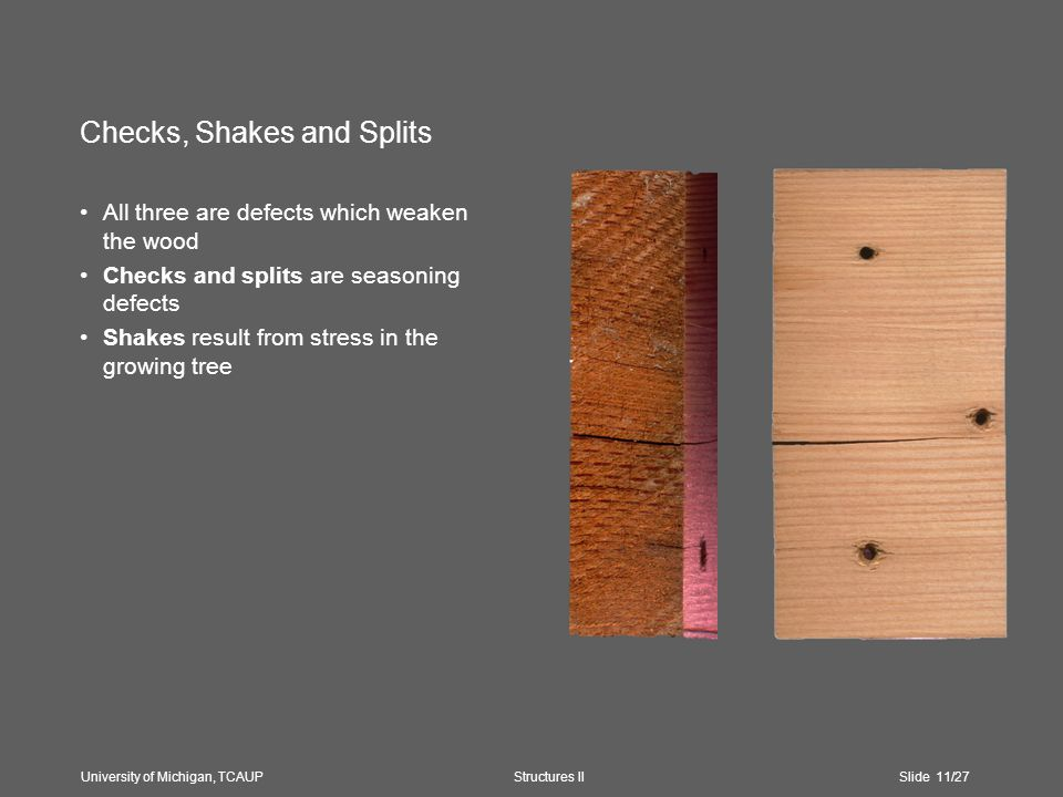 Checks, Shakes and Splits All three are defects which weaken the wood Checks and splits are seasoning defects Shakes result from stress in the growing tree University of Michigan, TCAUP Structures II Slide 11/27