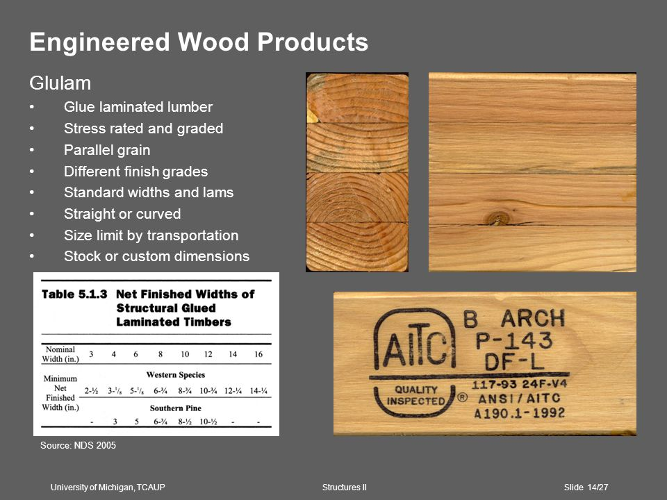 Engineered Wood Products Glulam Glue laminated lumber Stress rated and graded Parallel grain Different finish grades Standard widths and lams Straight or curved Size limit by transportation Stock or custom dimensions University of Michigan, TCAUP Structures II Slide 14/27 Source: NDS 2005