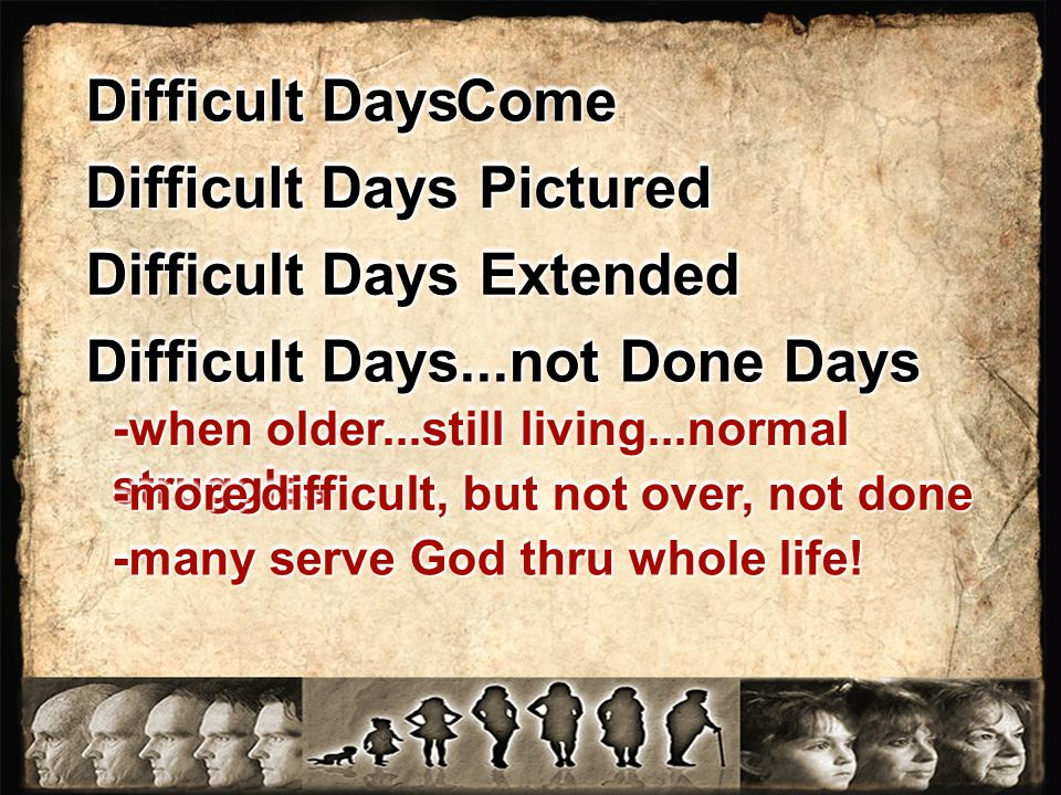Difficult Days Pictured Difficult Days Extended Difficult Days...not Done Days Difficult Days ComeCome -when older...still living...normal struggles -more difficult, but not over, not done -many serve God thru whole life!