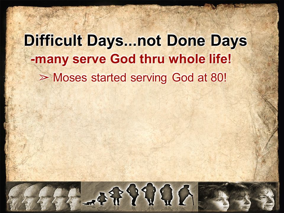 Difficult Days...not Done Days -many serve God thru whole life! ➢ Moses started serving God at 80!