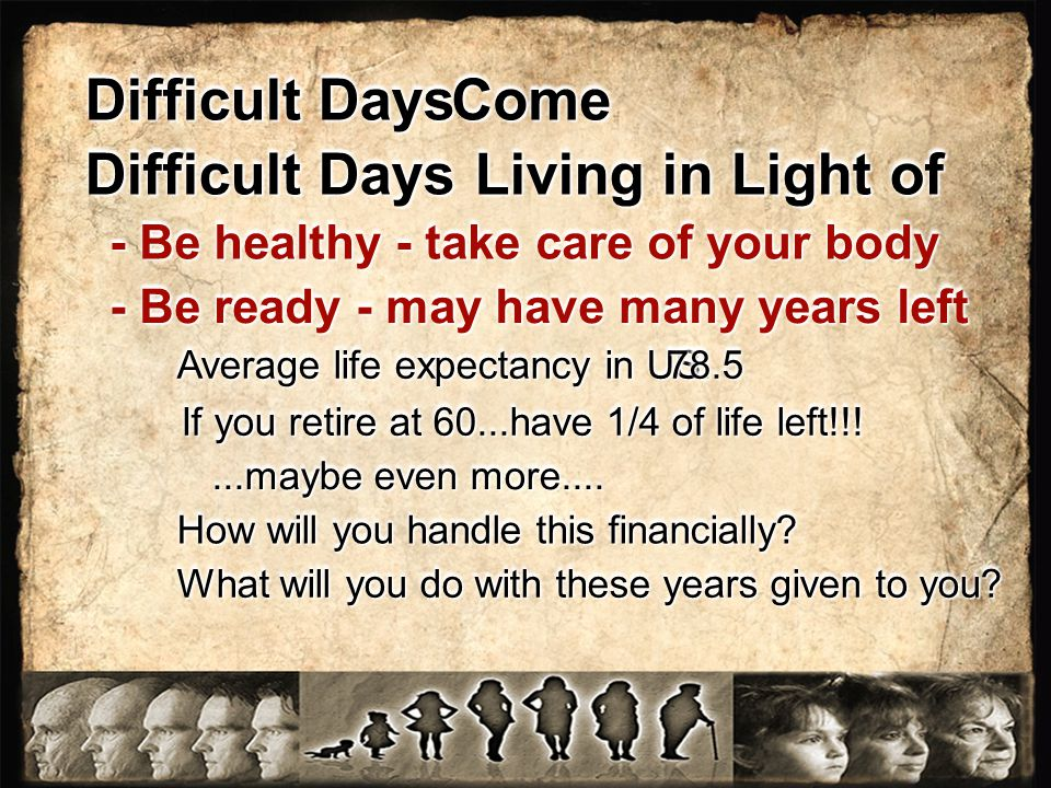 Difficult Days Living in Light of Difficult Days ComeCome - Be healthy - take care of your body - Be ready - may have many years left Average life expectancy in US.