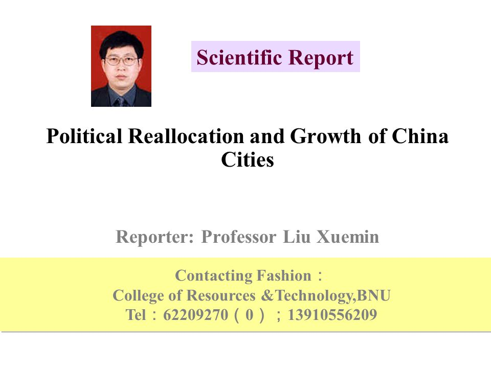 Political Reallocation and Growth of China Cities Reporter: Professor Liu Xuemin Scientific Report Contacting Fashion : College of Resources &Technology,BNU Tel : 62209270 ( 0 ); 13910556209 Contacting Fashion : College of Resources &Technology,BNU Tel : 62209270 ( 0 ); 13910556209