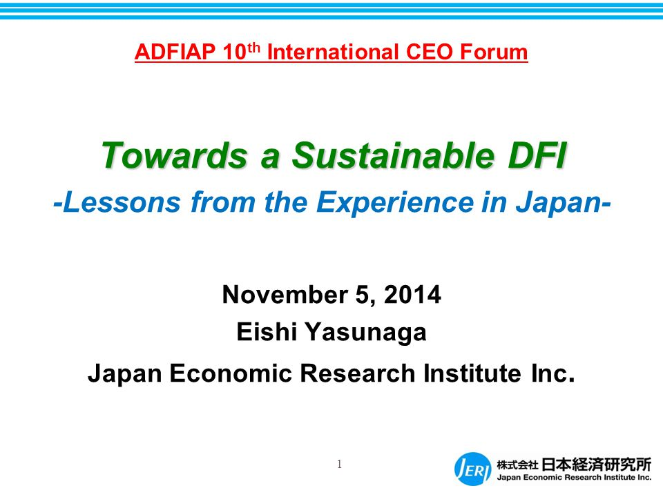 1 Towards a Sustainable DFI -Lessons from the Experience in Japan- November 5, 2014 Eishi Yasunaga Japan Economic Research Institute Inc.