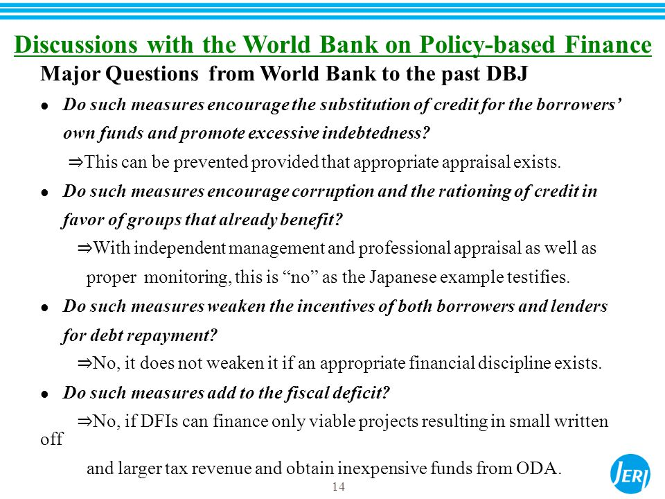 14 Discussions with the World Bank on Policy-based Finance Major Questions from World Bank to the past DBJ Do such measures encourage the substitution of credit for the borrowers' own funds and promote excessive indebtedness.