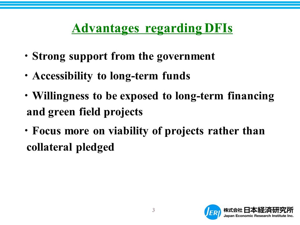 ・ Strong support from the government ・ Accessibility to long-term funds ・ Willingness to be exposed to long-term financing and green field projects ・ Focus more on viability of projects rather than collateral pledged Advantages regarding DFIs 3