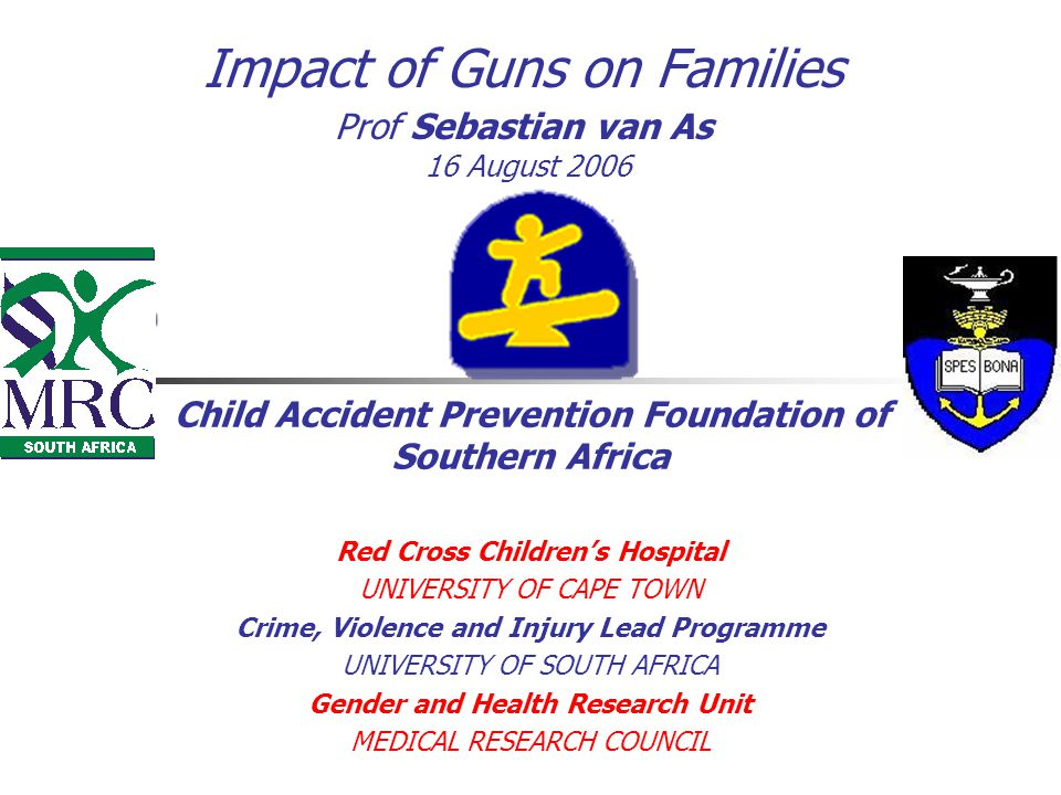 Impact of Guns on Families Prof Sebastian van As 16 August 2006 Child Accident Prevention Foundation of Southern Africa Red Cross Children's Hospital UNIVERSITY OF CAPE TOWN Crime, Violence and Injury Lead Programme UNIVERSITY OF SOUTH AFRICA Gender and Health Research Unit MEDICAL RESEARCH COUNCIL