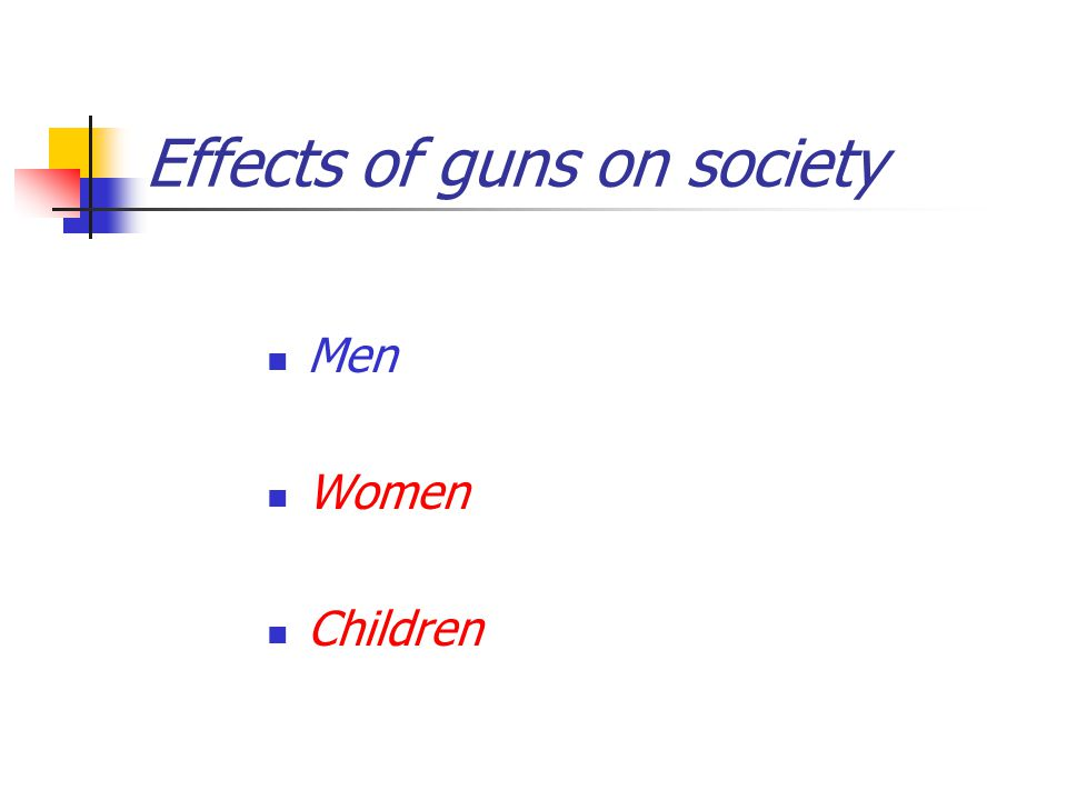 Effects of guns on society Men Women Children
