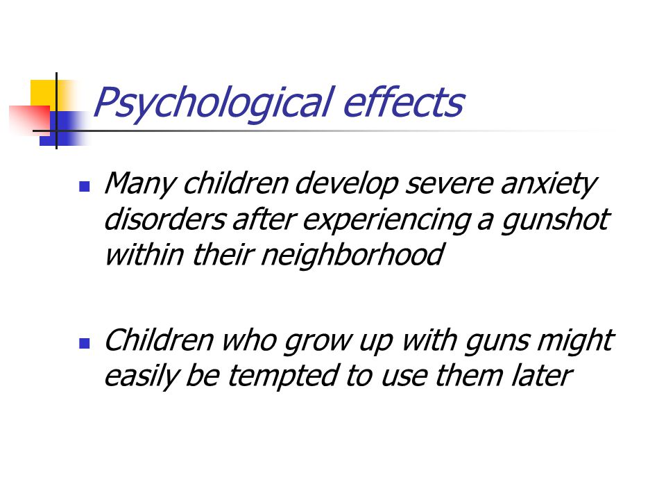 Psychological effects Many children develop severe anxiety disorders after experiencing a gunshot within their neighborhood Children who grow up with guns might easily be tempted to use them later
