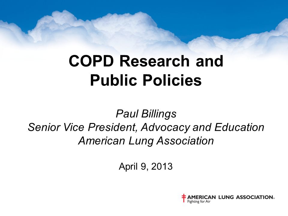 COPD Research and Public Policies Paul Billings Senior Vice President, Advocacy and Education American Lung Association April 9, 2013
