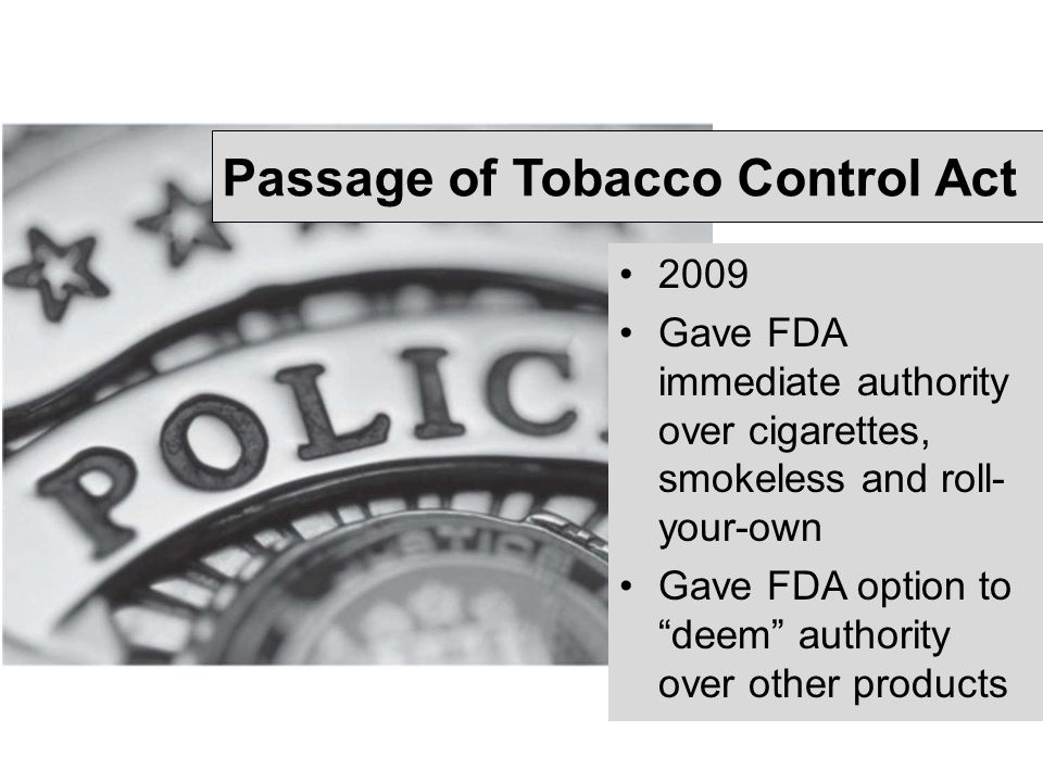 "Passage of Tobacco Control Act 2009 Gave FDA immediate authority over cigarettes, smokeless and roll- your-own Gave FDA option to ""deem"" authority ove"