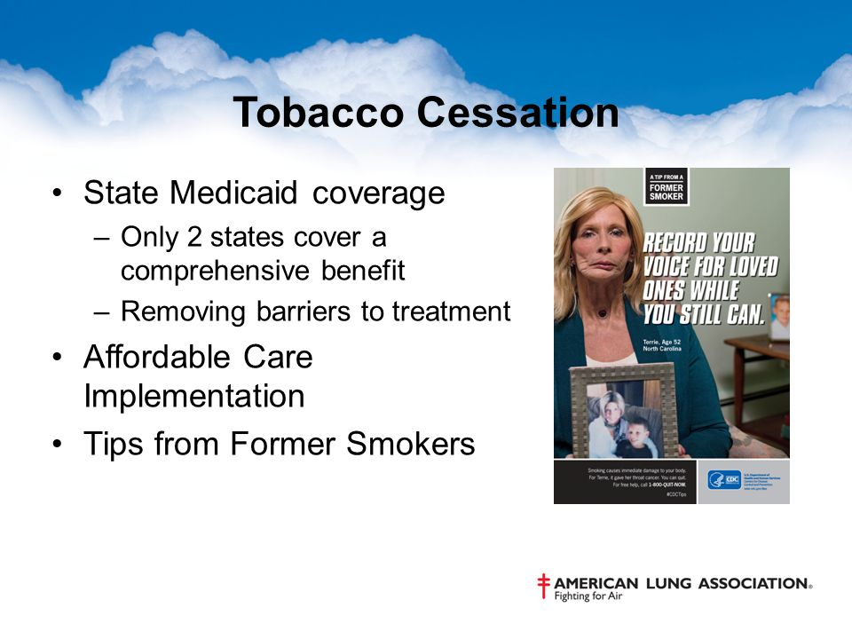 Tobacco Cessation State Medicaid coverage –Only 2 states cover a comprehensive benefit –Removing barriers to treatment Affordable Care Implementation