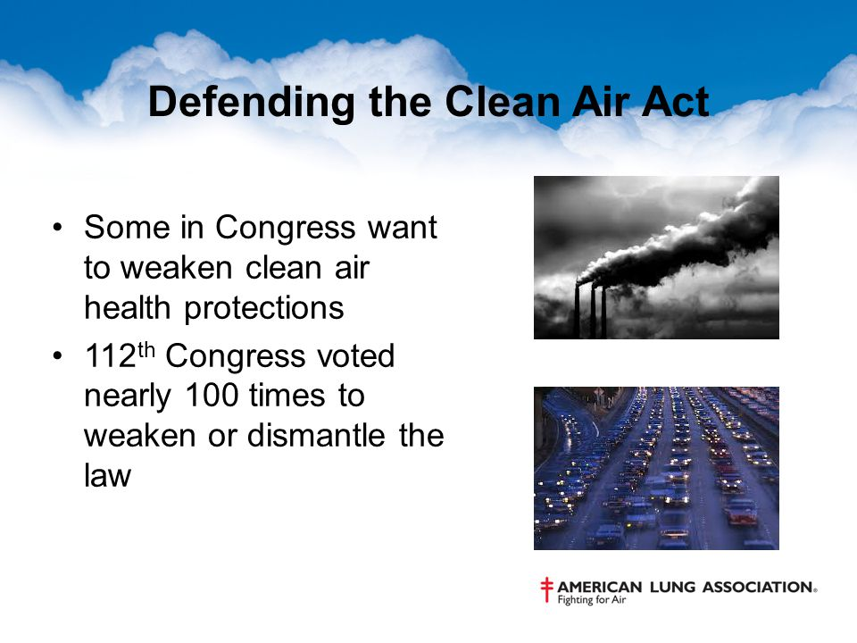 Defending the Clean Air Act Some in Congress want to weaken clean air health protections 112 th Congress voted nearly 100 times to weaken or dismantle