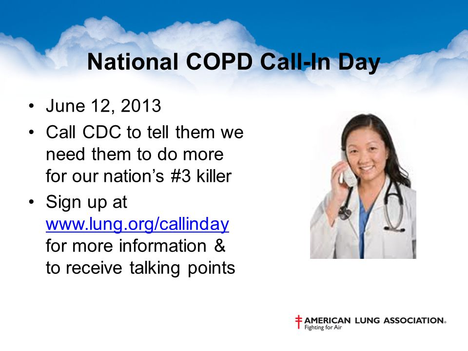 National COPD Call-In Day June 12, 2013 Call CDC to tell them we need them to do more for our nation's #3 killer Sign up at www.lung.org/callinday for