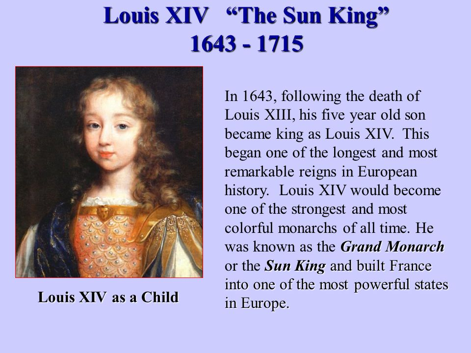 "Louis XIV ""The Sun King"" 1643 - 1715 Grand Monarch Sun King and built France into one of the most powerful states in Europe. In 1643, following the de"