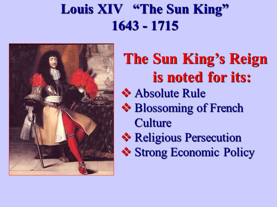 "Louis XIV ""The Sun King"" 1643 - 1715 The Sun King's Reign is noted for its:  Absolute Rule  Blossoming of French Culture  Religious Persecution  S"