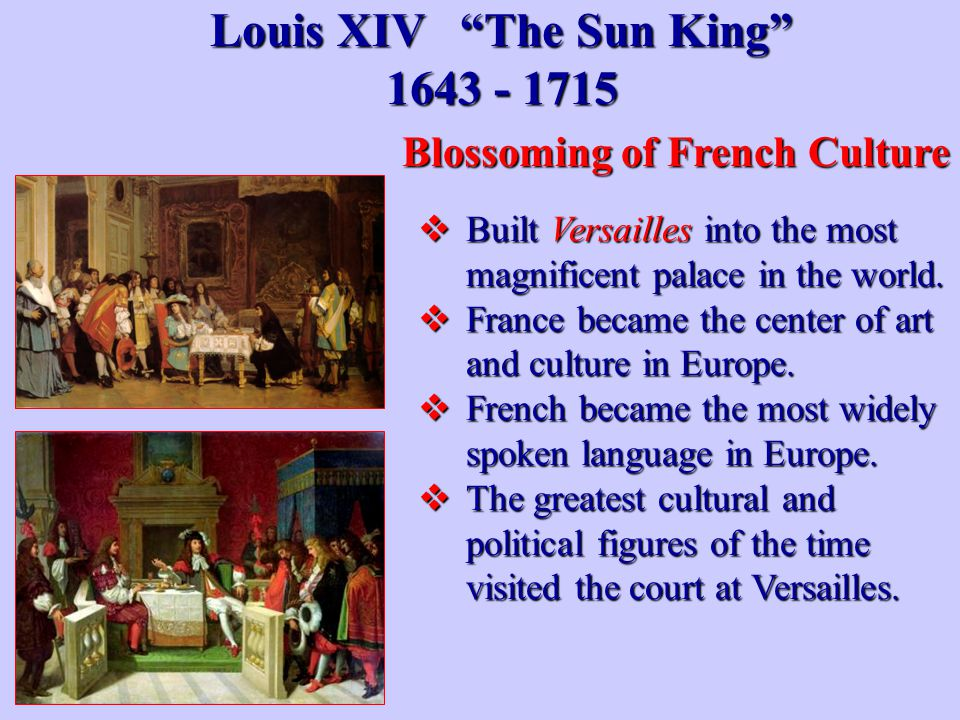 "Louis XIV ""The Sun King"" 1643 - 1715  Built Versailles into the most magnificent palace in the world.  France became the center of art and culture i"