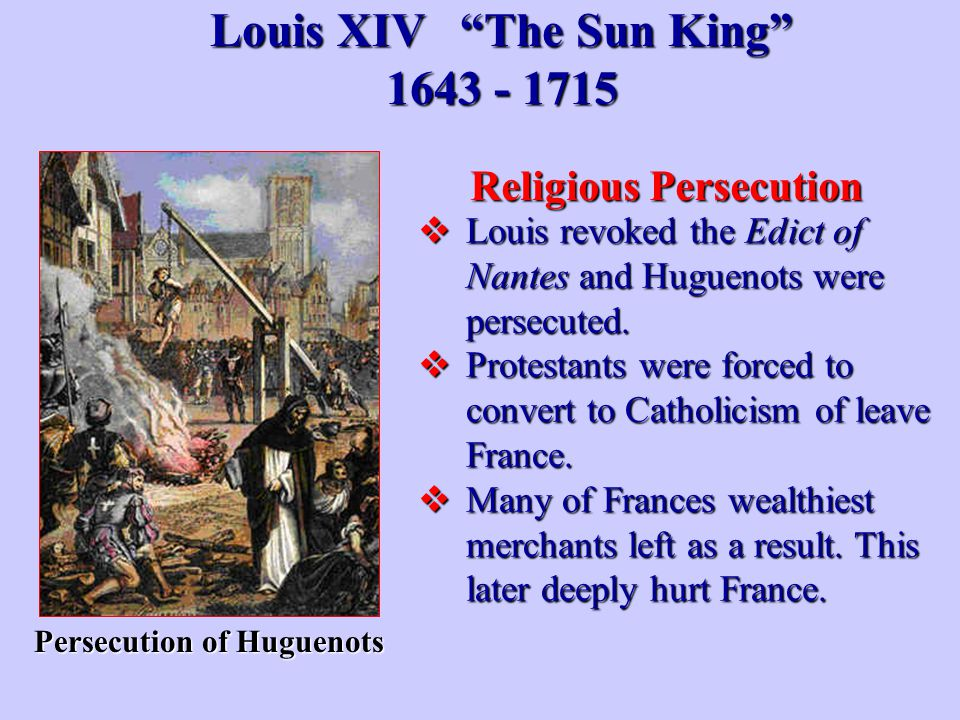 "Louis XIV ""The Sun King"" 1643 - 1715  Louis revoked the Edict of Nantes and Huguenots were persecuted.  Protestants were forced to convert to Cathol"