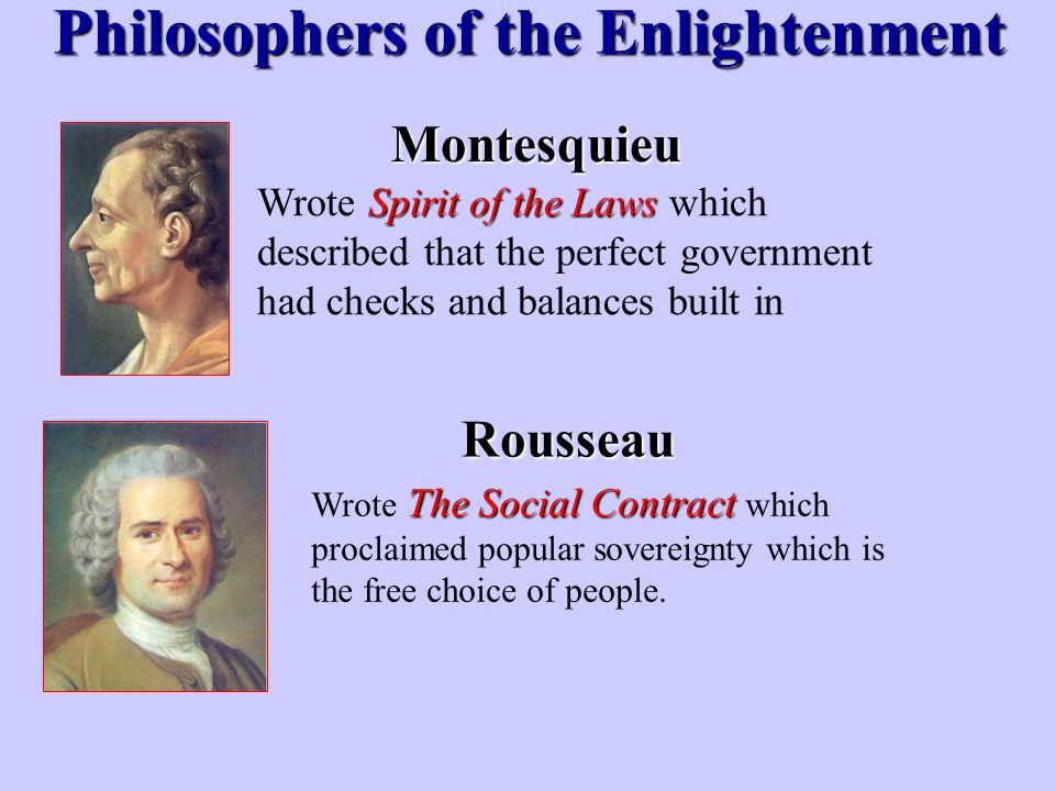 Montesquieu Philosophers of the Enlightenment Rousseau Spirit of the Laws Wrote Spirit of the Laws which described that the perfect government had che