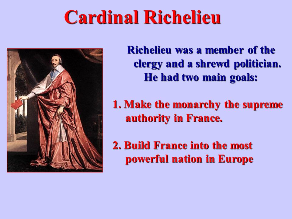 Cardinal Richelieu Richelieu was a member of the clergy and a shrewd politician. He had two main goals: 1. Make the monarchy the supreme authority in