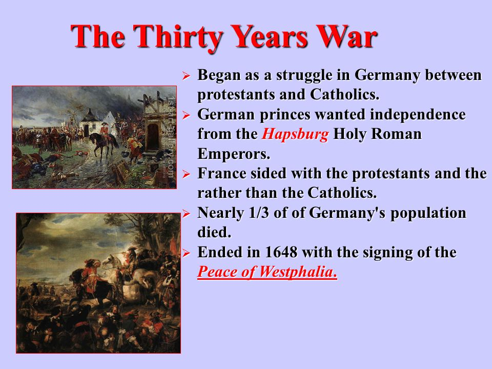 The Thirty Years War  Began as a struggle in Germany between protestants and Catholics.  German princes wanted independence from the Hapsburg Holy R