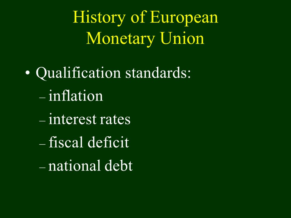 History of European Monetary Union Qualification standards: – inflation – interest rates – fiscal deficit – national debt